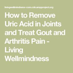 How to Remove Uric Acid in Joints and Treat Gout and Arthritis Pain - Living Wellmindness