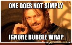 one does not simply / ignore BUBBLE WRAP