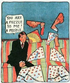 You are a puzzle to me! A puzzle!   A visual pun/play of words. Winsor McCay does try his hand at such obvious humour quite a lot, but it works for me. This was after all in a time when slapstick was cutting edge. (Little Nemo in Slumberland)