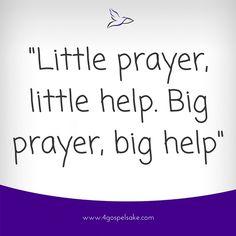 """""""Little prayer, little help. Big Prayer, big help"""" -4GS"""