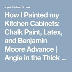 How I Painted my Kitchen Cabinets: Chalk Paint, Latex, and Benjamin Moore Advance | Angie in the Thick of It
