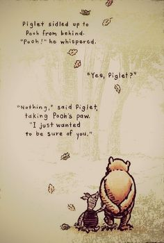 """""""Piglet sidled up to Pooh from behind.' he whispered. 'Yes, Piglet?' 'Nothing,' said Piglet, taking Pooh's paw. 'I just wanted to be sure of you. Milne in Winnie the Pooh Deep Meaningful Quotes, Short Inspirational Quotes, Short Quotes, Inspiring Quotes, The Words, Pooh And Piglet Quotes, Tao Of Pooh Quotes, A A Milne Quotes, Blah Quotes"""