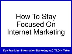How to stay focused on internet marketing by Kay Franklin via slideshare