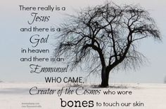 There really is a Jesus and there is a God in heaven and there is an Emmanuel who came, Creator of the Cosmos who wore bones to touch our skin.