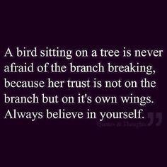 A bird sitting on a tree is never worried about the branch breaking, because.....her trust is not on the branch but on it's own wings.Trust.