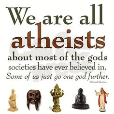 Richard Dawkins Atheism Quotes - We are all atheists about most of the gods societies have ever believed in. Some of us just go one god further. Atheist Religion, Atheist Humor, Atheist Agnostic, Atheism Quotes, Richard Dawkins, After Life, You Draw, Critical Thinking, In This World
