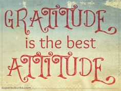 Gratitude is the best attitude.  :)
