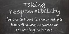 you should stop blaming others and take responsibility   Who or what are you blaming?