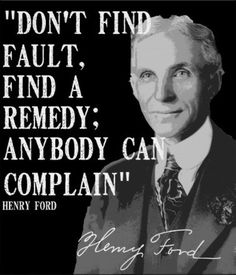"""""""Don't find a fault, find a remedy; anybody can complain.""""      —Henry Ford"""