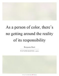 As a person of color, there's no getting around the reality of its responsibility. Picture Quotes.