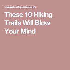 These 10 Hiking Trails Will Blow Your Mind