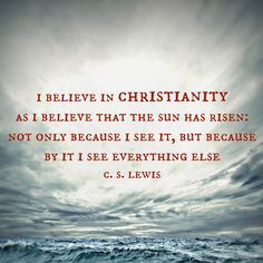 """""""I believe in Christianity as I believe that the sun has risen: not only because I see it, but because by it I see everything else.""""  ― C.S. Lewis"""