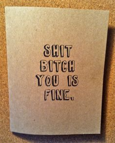 Shit Bitch You Is Fine -  Snarky Love Note, Valentine or Just Because Card. $3.50, via Etsy.
