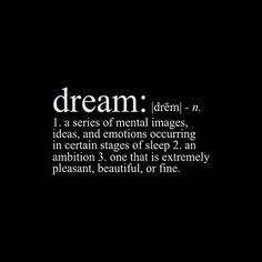 A dream begins in the mind with a mental thought. The thought can become reality when you put the energy into action. What you think, you become.
