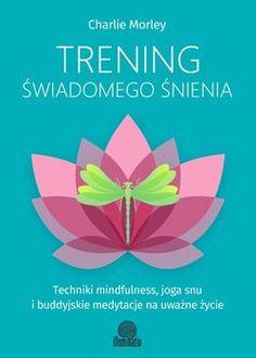 Trening świadomego śnienia. Techniki mindfulness, joga snu i buddyjskie medytacje na uważne życie-Morley Charlie