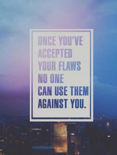 If you accept and acknowledge your flaws, they will no longer be weaknesses.