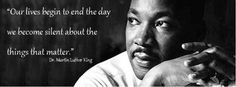 """""""Our lives begin to end the day we become silent about the things that matter."""" Dr. Martin Luther King"""