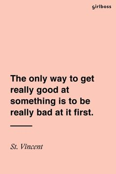 GIRLBOSS QUOTE: The only way to get really good at something is to be really bad at it first. – St. Vincent so true