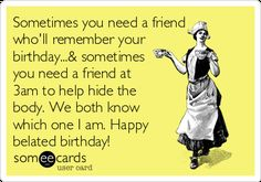 Free And Funny Birthday Ecard Sometimes You Need A Friend Wholl Remember Your At 3am To Help Hide The Body