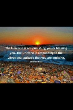 The Universe is not punishing you or blessing you.  The Universe is responding to the vibrational attitude that you are emitting.  Abraham Hicks