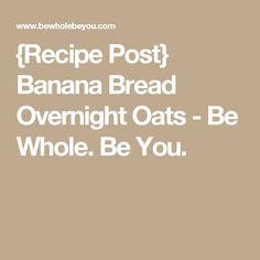 {Recipe Post} Banana Bread Overnight Oats - Be Whole. Be You.