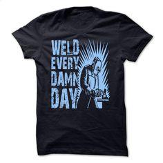 Weld Every Damn Day T Shirts, Hoodies, Sweatshirts - #transesophageal echocardiogram #design tshirts. MORE INFO => https://www.sunfrog.com/LifeStyle/Weld-Every-Damn-Day.html?id=60505