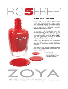 Since 1992, the founders at Zoya Nail Polish and Treatments have led the way with innovative product formulations that have removed potentially harmful toxins prior to US and EU regulatory mandates requiring companies to do so. Originally formulated free of formaldehyde, formaldehyde resin and toluene (Big3Free), the Zoya formulas quickly became Big5Free with the subsequent removal of dibutyl phthalate  (DBP) and later camphor. www.zoya.com