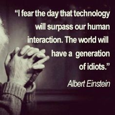We think we are becoming smarter, when in reality most people are becoming idiots, technology has stopped us from using our most valuable resource, our minds!