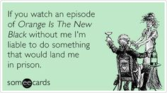 If you watch an episode of Orange Is The New Black without me I'm liable to do something that would land me in prison.