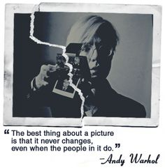 """the best thing about a picture is that it never changes, even when the people in it do."" –andy warhol"
