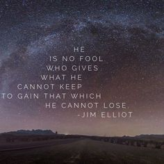 """""""He is no fool who gives what he cannot keep to gain that which he cannot lose."""" - Jim Elliot"""