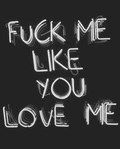 fuck me like you love me