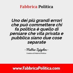 Uno dei più grandi errori che può commettere chi fa politica è quello di pensare che vita privata e pubblica siano due cose separate.