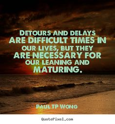 """""""Detours and delays are difficult times in our lives, but they are necessary for our learning and maturing."""" – Dr Paul TP Wong"""
