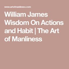 William James Wisdom On Actions and Habit   The Art of Manliness