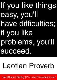 If you like things easy, you'll have difficulties; if you like problems, you'll succeed. - Laotian
