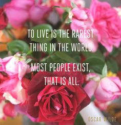 """""""To live is the rarest thing in the world. Most people exist,..."""