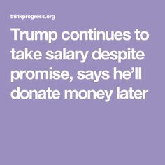 Trump continues to take salary despite promise, says he'll donate money later