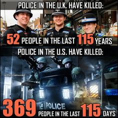 Police in UK have killed 52 people in last 115 years. Police in US have killed 369 people in past 115 days. What a difference.