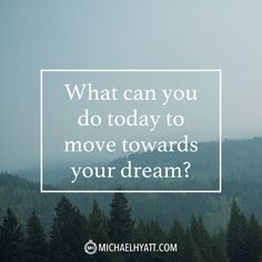 """""""What can you do today to move towards your dream?"""" -Michael Hyatt"""