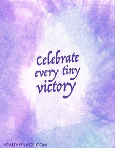 Positive Quote: Celebrate every tiny victory. www.HealthyPlace.com