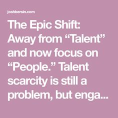 "The Epic Shift: Away from ""Talent"" and now focus on ""People."" Talent scarcity is still a problem, but engagement, empowerment, and environment are now the real issues compan…"