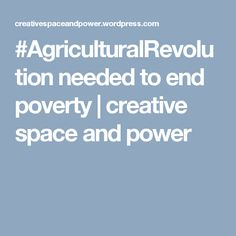#AgriculturalRevolution needed to end poverty   creative space and power