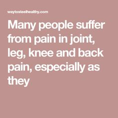 Many people suffer from pain in joint, leg, knee and back pain, especially as they
