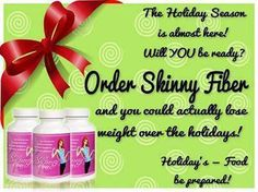 HOLIDAY SEASON = OVER EATING  BE PREPARED......  Order your Skinny Fiber and you could actually LOSE WEIGHT over the holidays!!!!!  Don't wait until January 1st to start your weight loss journey -START IT TODAY! order yours today.http://seeresultsfast.eatlessfeelfull.com