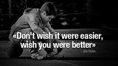 Don't wish it were easier, wish you were better. #JimRohn