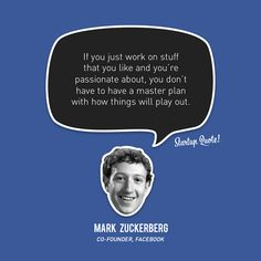 If you just work on stuff that you like and you're passionate about, you don't have to have a master plan with how things will play out. - Mark Zuckerberg, Co-Founder, Facebook #startup #quote #entrepreneur