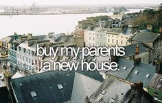 Buy my parents a new house.