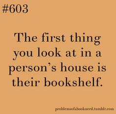 The first thing you look at in a person's house is their bookshelf.
