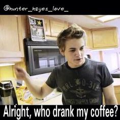 .Ha ha hunter you're my favorite:) coffee is a good start to you're day;)